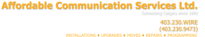 Affordable Communication Services Ltd. Connecting Calgary since 1992      403.230.WIRE (403.230.9473)  INSTALLATIONS ♦ UPGRADES ♦ MOVES ♦ REPAIRS ♦ PROGRAMMING